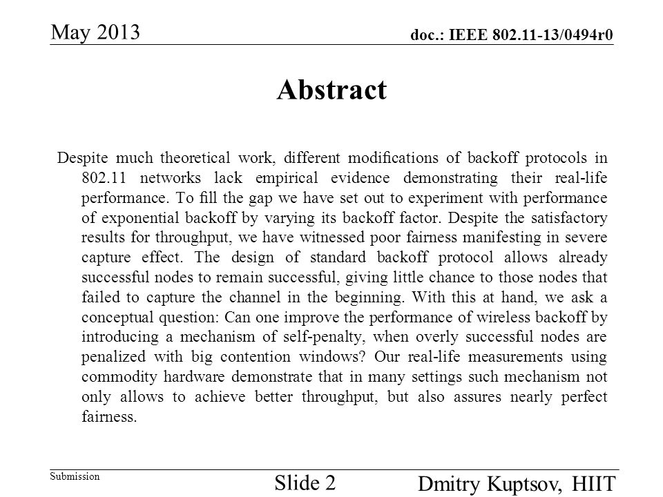 doc.: IEEE 802.11-13/0494r0 Submission May 2013 Dmitry Kuptsov, HIIT Slide 3 Problem Resources in IEEE 802.11 networks are allocated randomly with BEB The allocation scheme is largely unfair  The disparity is more prominent when stations are exposed in uneven environment (e.g., stations have different spatial positions) Can we improve resource allocation by Changing operation of IEEE 802.11 backoff protocol Experimental evidence is missing