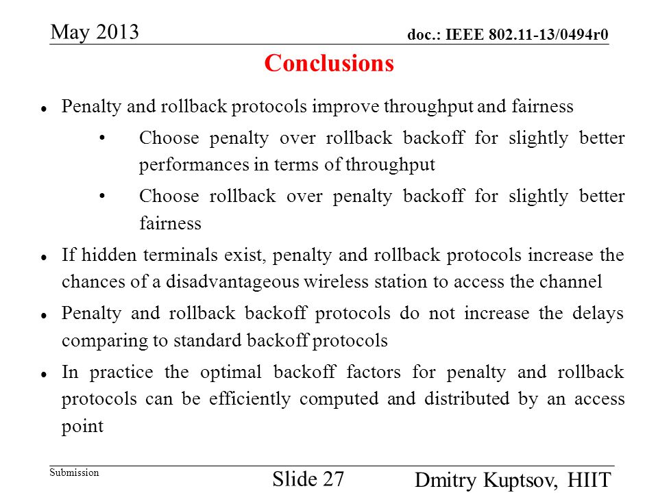 doc.: IEEE 802.11-13/0494r0 Submission May 2013 Dmitry Kuptsov, HIIT Slide 27 Conclusions Penalty and rollback protocols improve throughput and fairness Choose penalty over rollback backoff for slightly better performances in terms of throughput Choose rollback over penalty backoff for slightly better fairness If hidden terminals exist, penalty and rollback protocols increase the chances of a disadvantageous wireless station to access the channel Penalty and rollback backoff protocols do not increase the delays comparing to standard backoff protocols In practice the optimal backoff factors for penalty and rollback protocols can be efficiently computed and distributed by an access point