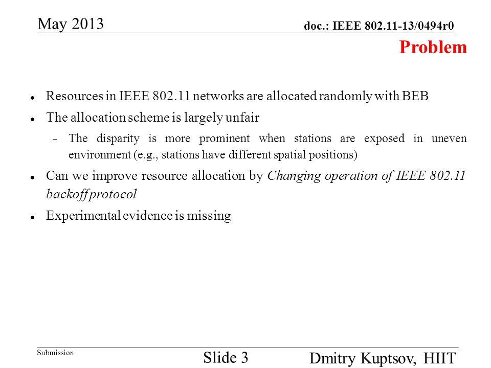 doc.: IEEE 802.11-13/0494r0 Submission May 2013 Dmitry Kuptsov, HIIT Slide 3 Problem Resources in IEEE 802.11 networks are allocated randomly with BEB The allocation scheme is largely unfair  The disparity is more prominent when stations are exposed in uneven environment (e.g., stations have different spatial positions) Can we improve resource allocation by Changing operation of IEEE 802.11 backoff protocol Experimental evidence is missing