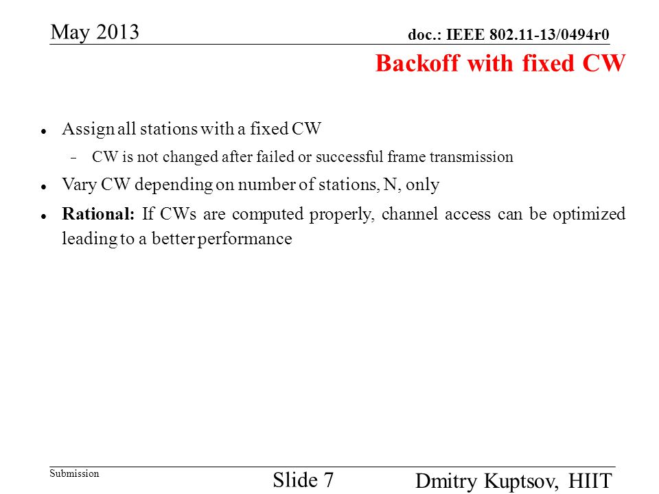 doc.: IEEE 802.11-13/0494r0 Submission May 2013 Dmitry Kuptsov, HIIT Slide 7 Backoff with fixed CW Assign all stations with a fixed CW  CW is not cha