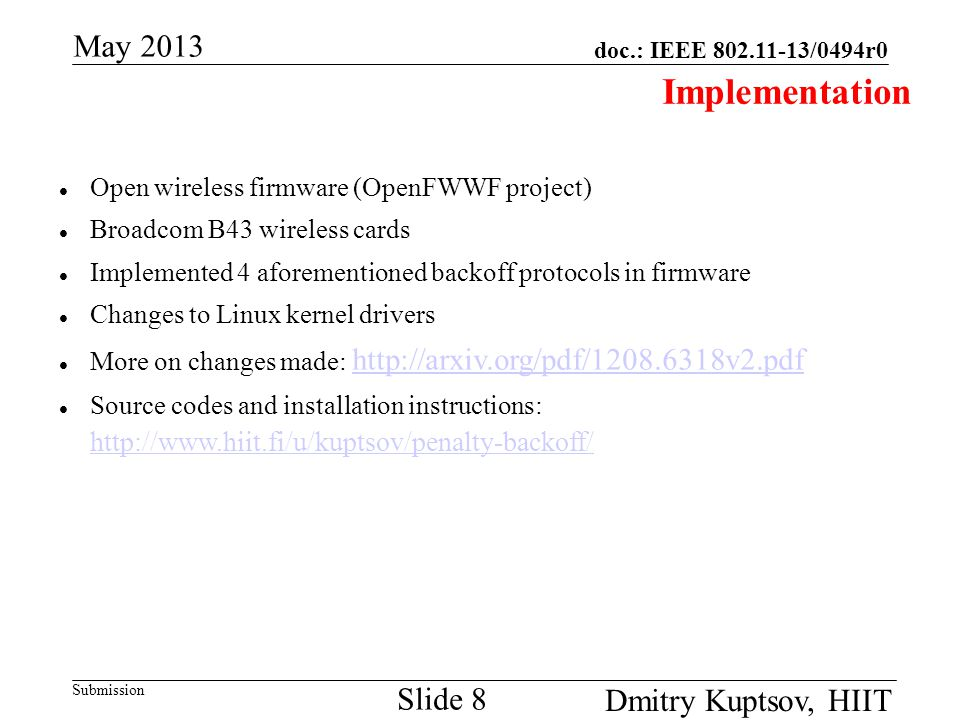 doc.: IEEE 802.11-13/0494r0 Submission May 2013 Dmitry Kuptsov, HIIT Slide 8 Implementation Open wireless firmware (OpenFWWF project) Broadcom B43 wireless cards Implemented 4 aforementioned backoff protocols in firmware Changes to Linux kernel drivers More on changes made: http://arxiv.org/pdf/1208.6318v2.pdf http://arxiv.org/pdf/1208.6318v2.pdf Source codes and installation instructions: http://www.hiit.fi/u/kuptsov/penalty-backoff/ http://www.hiit.fi/u/kuptsov/penalty-backoff/