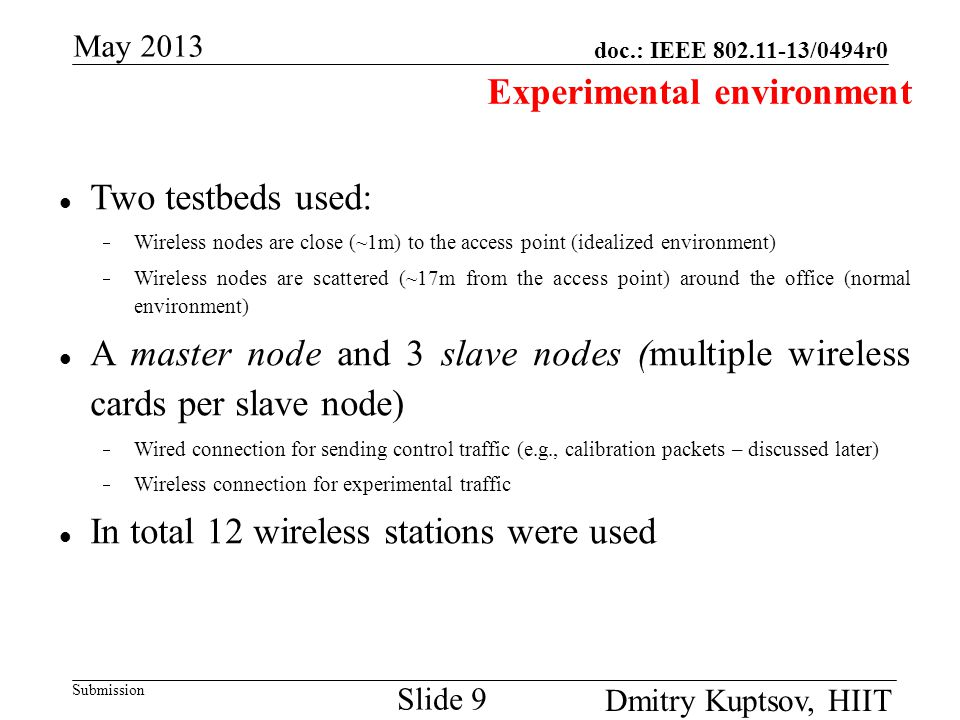 doc.: IEEE 802.11-13/0494r0 Submission May 2013 Dmitry Kuptsov, HIIT Slide 9 Experimental environment Two testbeds used:  Wireless nodes are close (~