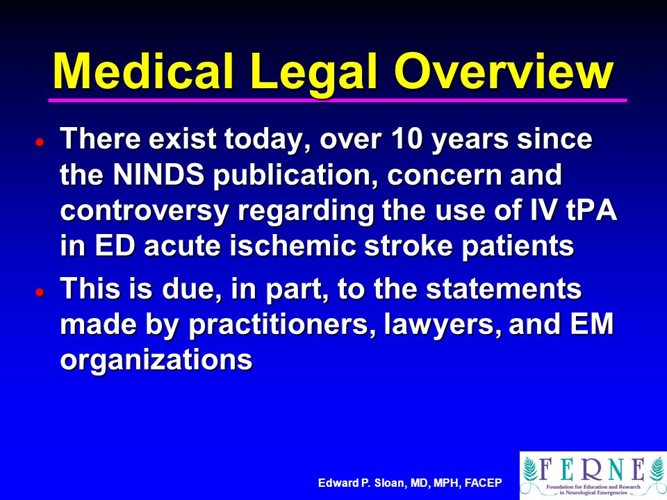 Edward P. Sloan, MD, MPH, FACEP Medical Legal Overview  There exist today, over 10 years since the NINDS publication, concern and controversy regardi