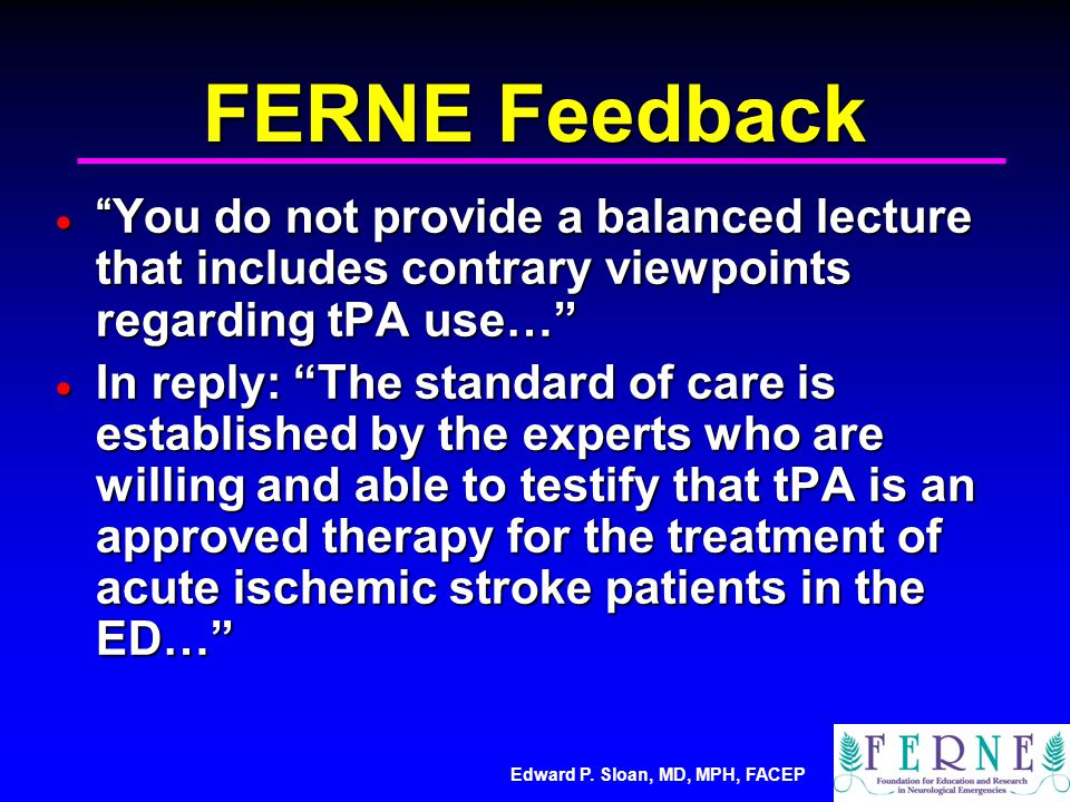 FERNE Feedback  You do not provide a balanced lecture that includes contrary viewpoints regarding tPA use…  In reply: The standard of care is established by the experts who are willing and able to testify that tPA is an approved therapy for the treatment of acute ischemic stroke patients in the ED…