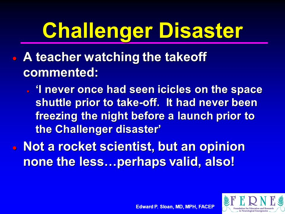 Edward P. Sloan, MD, MPH, FACEP Challenger Disaster  A teacher watching the takeoff commented:  'I never once had seen icicles on the space shuttle