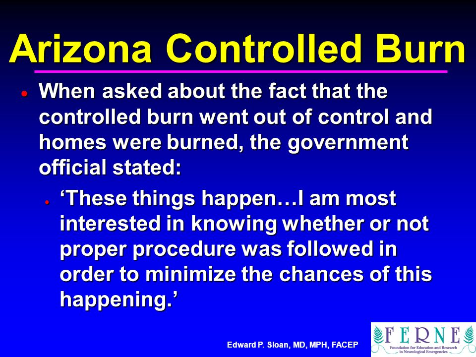 Edward P. Sloan, MD, MPH, FACEP Arizona Controlled Burn  When asked about the fact that the controlled burn went out of control and homes were burned