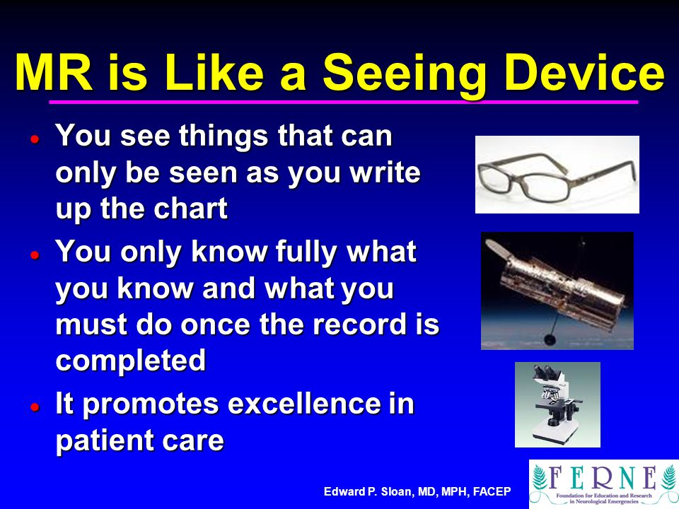 Edward P. Sloan, MD, MPH, FACEP MR is Like a Seeing Device  You see things that can only be seen as you write up the chart  You only know fully what