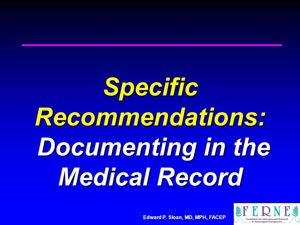 Edward P. Sloan, MD, MPH, FACEP Specific Recommendations: Documenting in the Medical Record