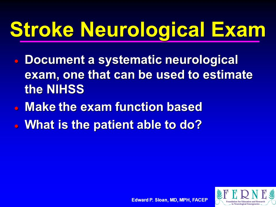 Edward P. Sloan, MD, MPH, FACEP Stroke Neurological Exam  Document a systematic neurological exam, one that can be used to estimate the NIHSS  Make