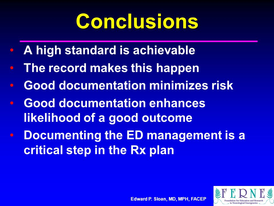 Edward P. Sloan, MD, MPH, FACEPConclusions A high standard is achievable The record makes this happen Good documentation minimizes risk Good documenta