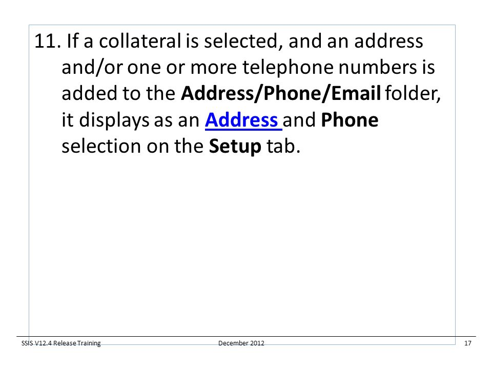 11. If a collateral is selected, and an address and/or one or more telephone numbers is added to the Address/Phone/Email folder, it displays as an Add