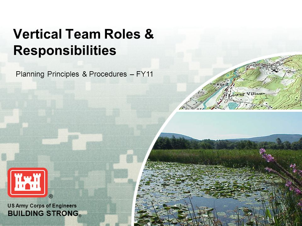 US Army Corps of Engineers BUILDING STRONG ® Vertical Team Roles & Responsibilities Planning Principles & Procedures – FY11
