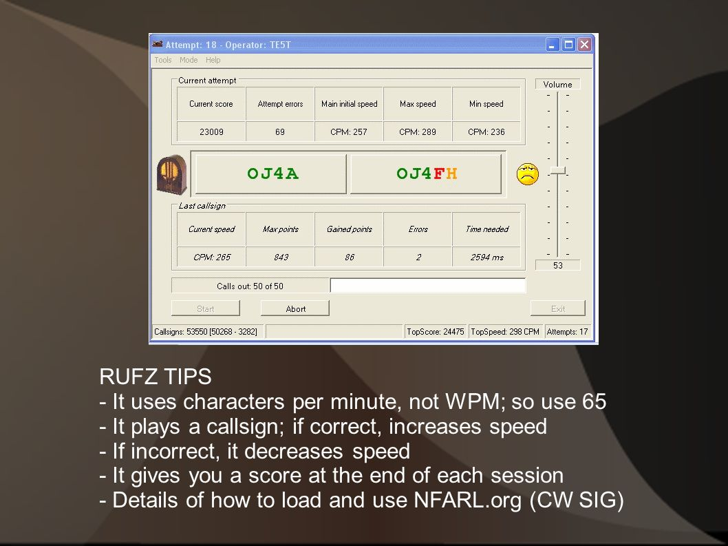 RUFZ TIPS - It uses characters per minute, not WPM; so use 65 - It plays a callsign; if correct, increases speed - If incorrect, it decreases speed - It gives you a score at the end of each session - Details of how to load and use NFARL.org (CW SIG)