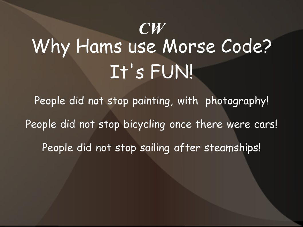 CW Why Hams use Morse Code.It s FUN. People did not stop painting, with photography.