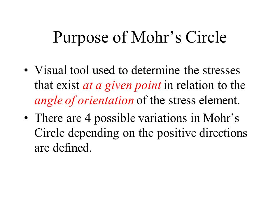 Purpose of Mohr's Circle Visual tool used to determine the stresses that exist at a given point in relation to the angle of orientation of the stress element.