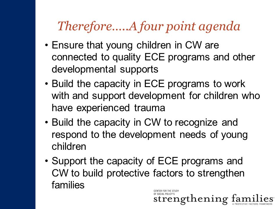 Therefore…..A four point agenda Ensure that young children in CW are connected to quality ECE programs and other developmental supports Build the capacity in ECE programs to work with and support development for children who have experienced trauma Build the capacity in CW to recognize and respond to the development needs of young children Support the capacity of ECE programs and CW to build protective factors to strengthen families