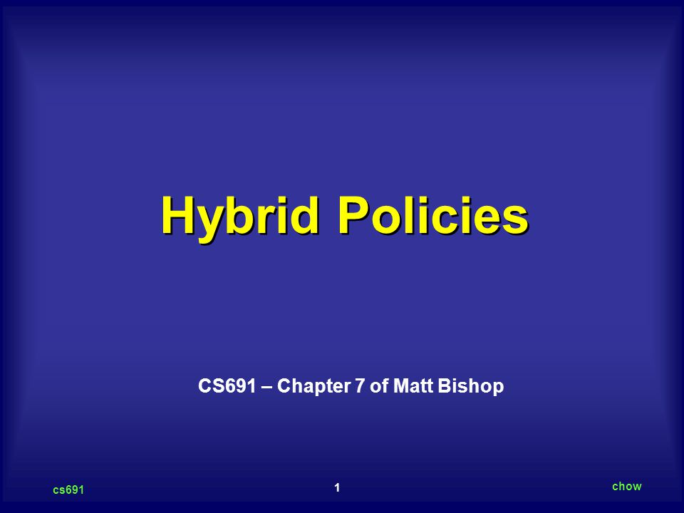 1 cs691 chow Hybrid Policies CS691 – Chapter 7 of Matt Bishop