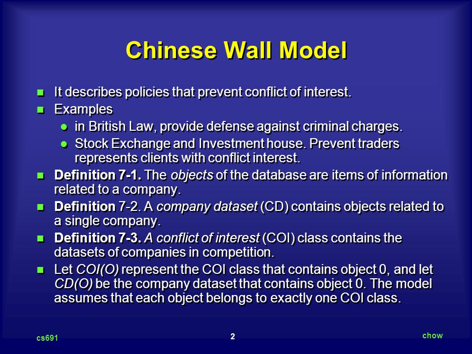 2 cs691 chow Chinese Wall Model It describes policies that prevent conflict of interest. Examples in British Law, provide defense against criminal cha