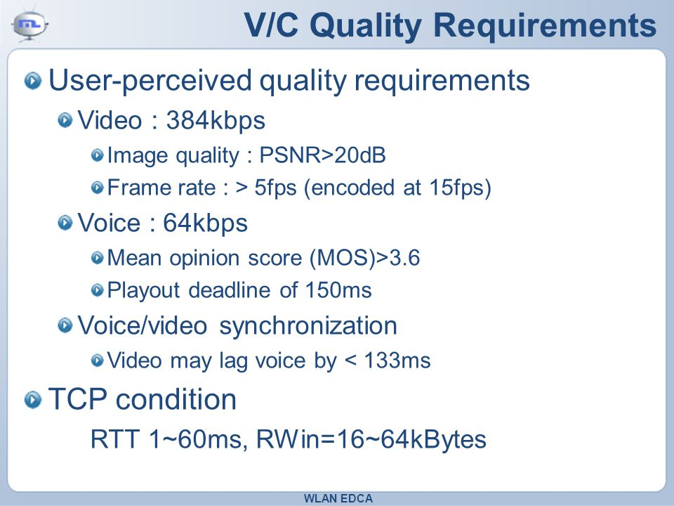 V/C Quality Requirements User-perceived quality requirements Video : 384kbps Image quality : PSNR>20dB Frame rate : > 5fps (encoded at 15fps) Voice : 64kbps Mean opinion score (MOS)>3.6 Playout deadline of 150ms Voice/video synchronization Video may lag voice by < 133ms TCP condition RTT 1~60ms, RWin=16~64kBytes WLAN EDCA