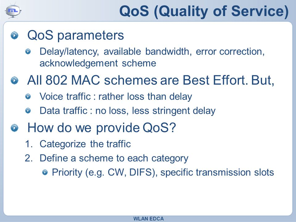 QoS (Quality of Service) QoS parameters Delay/latency, available bandwidth, error correction, acknowledgement scheme All 802 MAC schemes are Best Effort.
