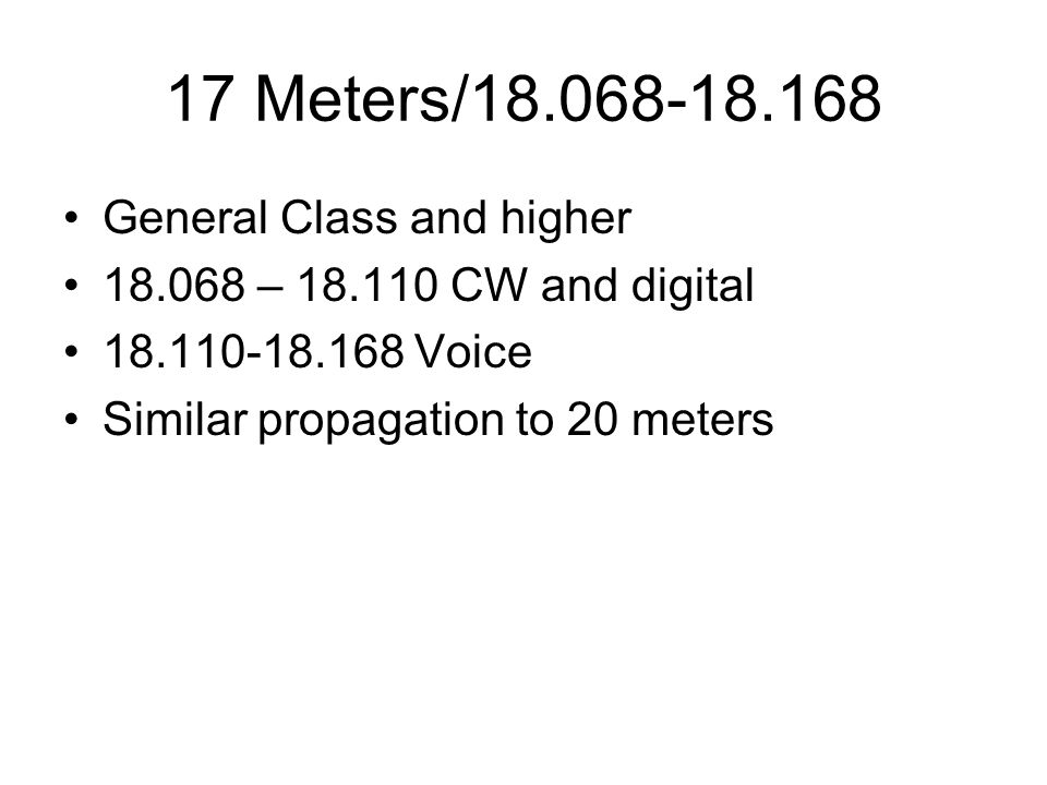 17 Meters/18.068-18.168 General Class and higher 18.068 – 18.110 CW and digital 18.110-18.168 Voice Similar propagation to 20 meters