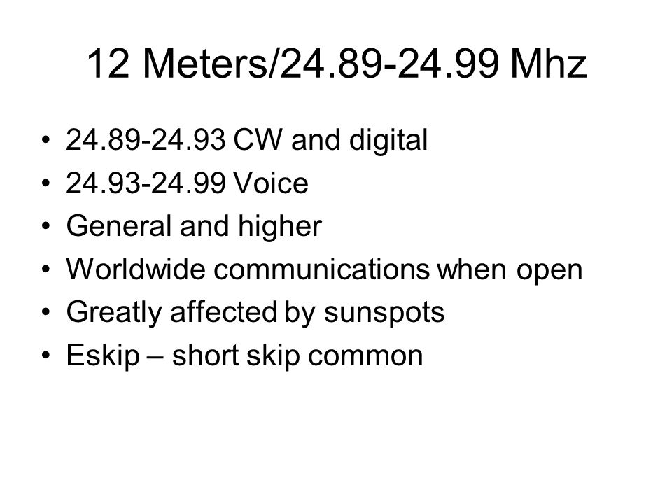 12 Meters/24.89-24.99 Mhz 24.89-24.93 CW and digital 24.93-24.99 Voice General and higher Worldwide communications when open Greatly affected by sunspots Eskip – short skip common