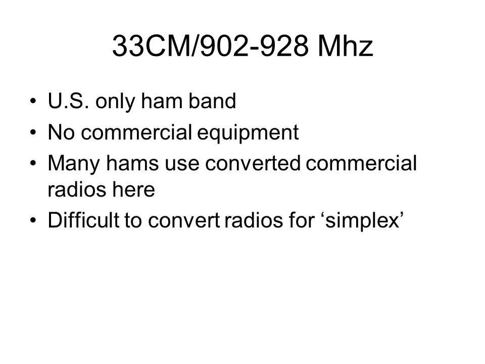 33CM/902-928 Mhz U.S. only ham band No commercial equipment Many hams use converted commercial radios here Difficult to convert radios for 'simplex'