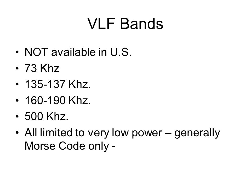 VLF Bands NOT available in U.S. 73 Khz 135-137 Khz. 160-190 Khz. 500 Khz. All limited to very low power – generally Morse Code only -