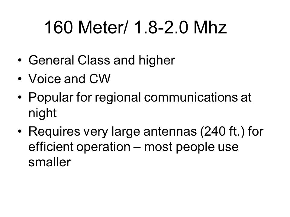 160 Meter/ 1.8-2.0 Mhz General Class and higher Voice and CW Popular for regional communications at night Requires very large antennas (240 ft.) for e