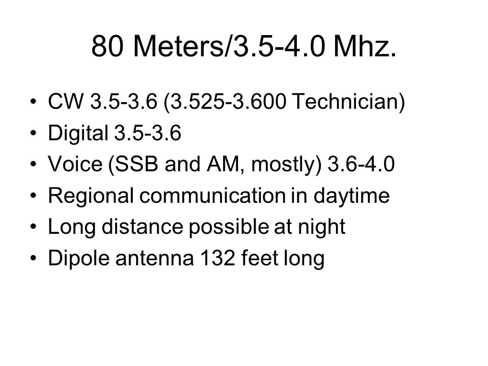 80 Meters/3.5-4.0 Mhz. CW 3.5-3.6 (3.525-3.600 Technician) Digital 3.5-3.6 Voice (SSB and AM, mostly) 3.6-4.0 Regional communication in daytime Long d