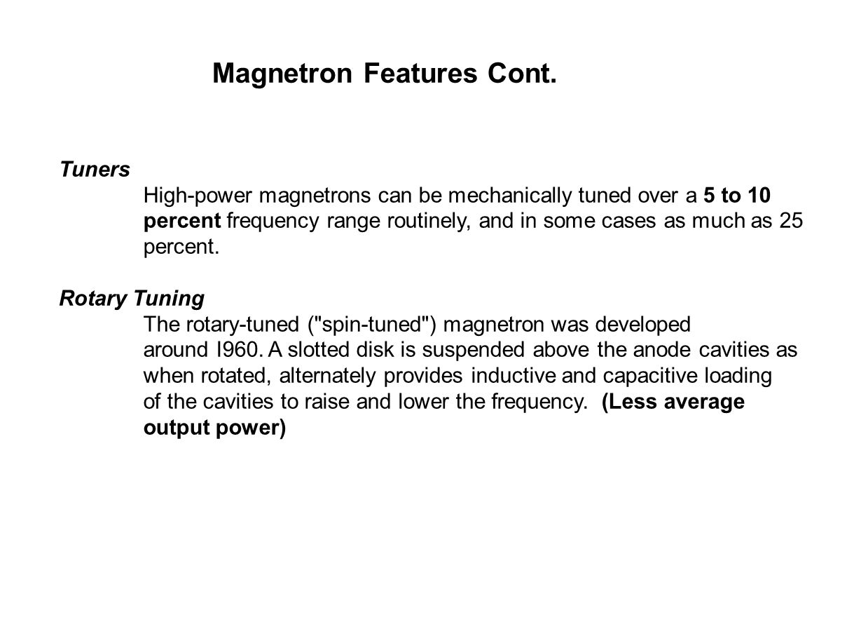 Magnetron Features Cont. Tuners High-power magnetrons can be mechanically tuned over a 5 to 10 percent frequency range routinely, and in some cases as