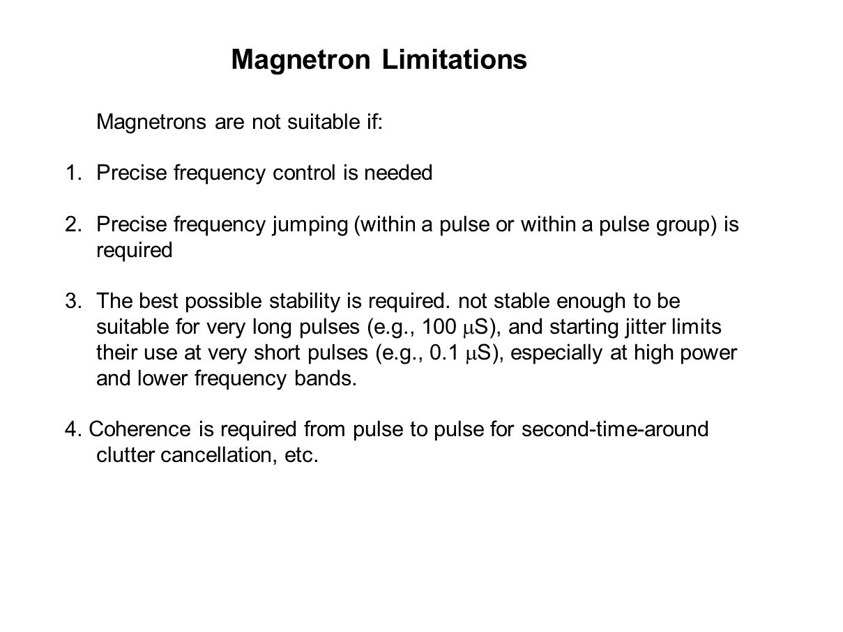 Magnetrons are not suitable if: 1.Precise frequency control is needed 2.Precise frequency jumping (within a pulse or within a pulse group) is required