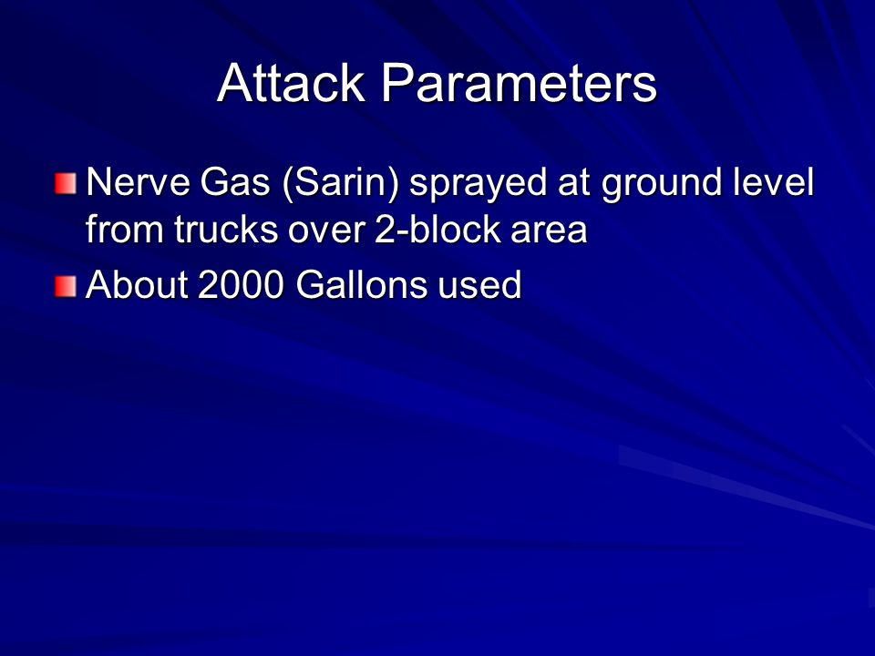 Attack Parameters Nerve Gas (Sarin) sprayed at ground level from trucks over 2-block area About 2000 Gallons used