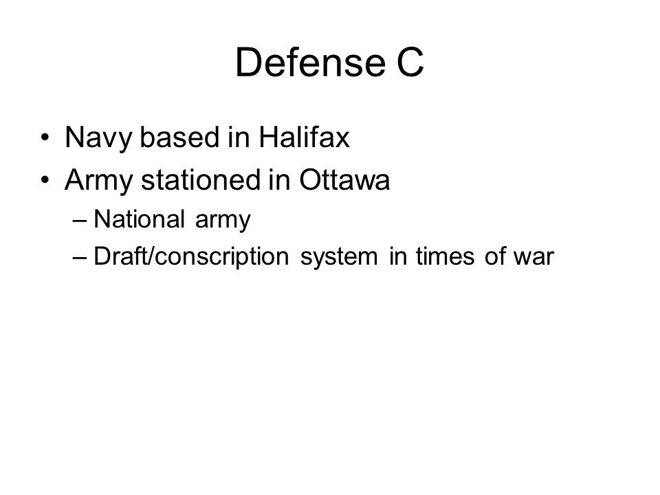 Defense C Navy based in Halifax Army stationed in Ottawa –National army –Draft/conscription system in times of war