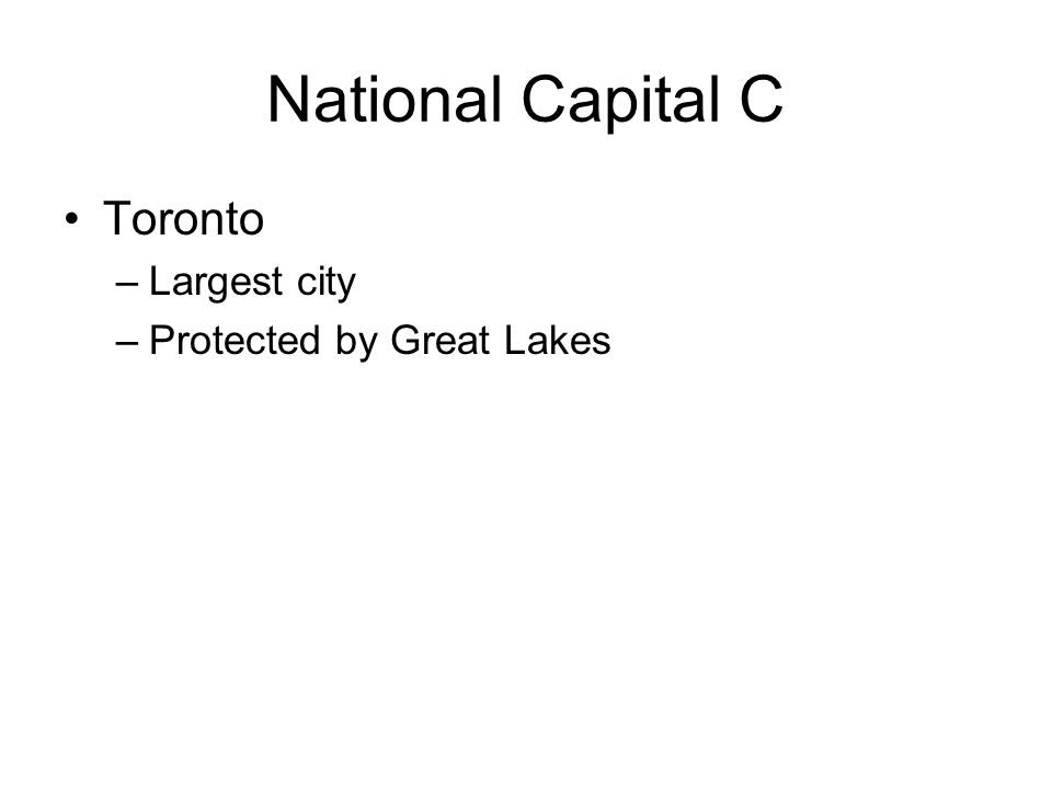 National Capital C Toronto –Largest city –Protected by Great Lakes