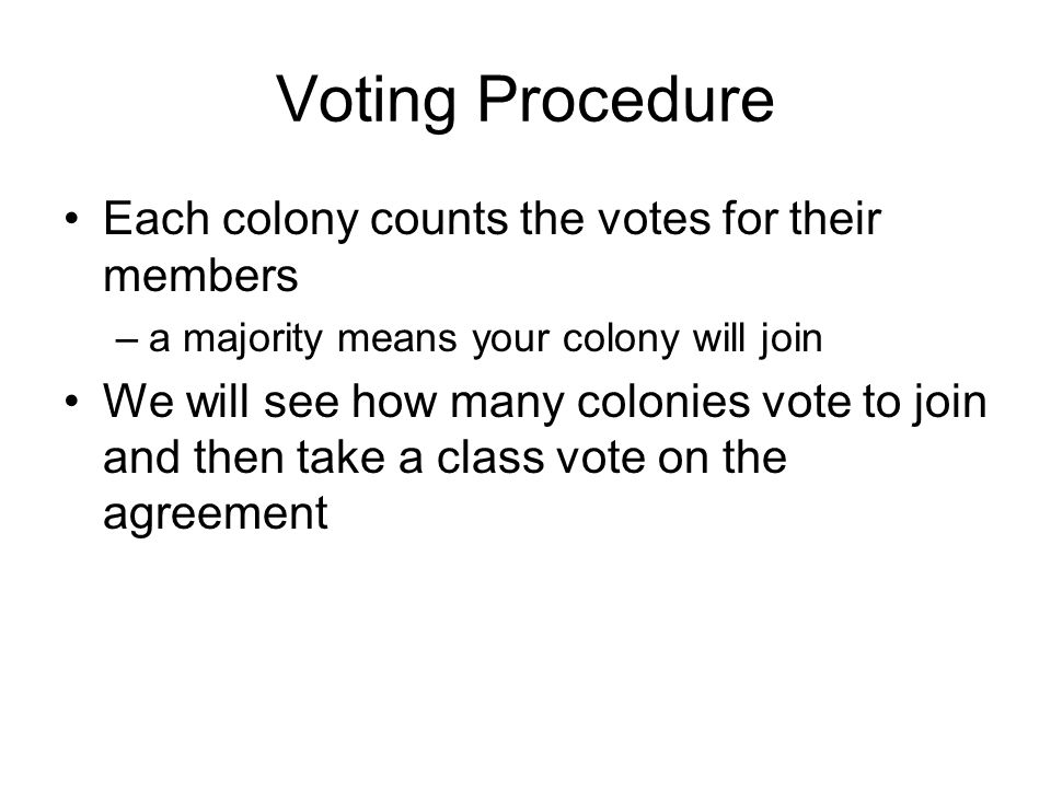 Voting Procedure Each colony counts the votes for their members –a majority means your colony will join We will see how many colonies vote to join and then take a class vote on the agreement