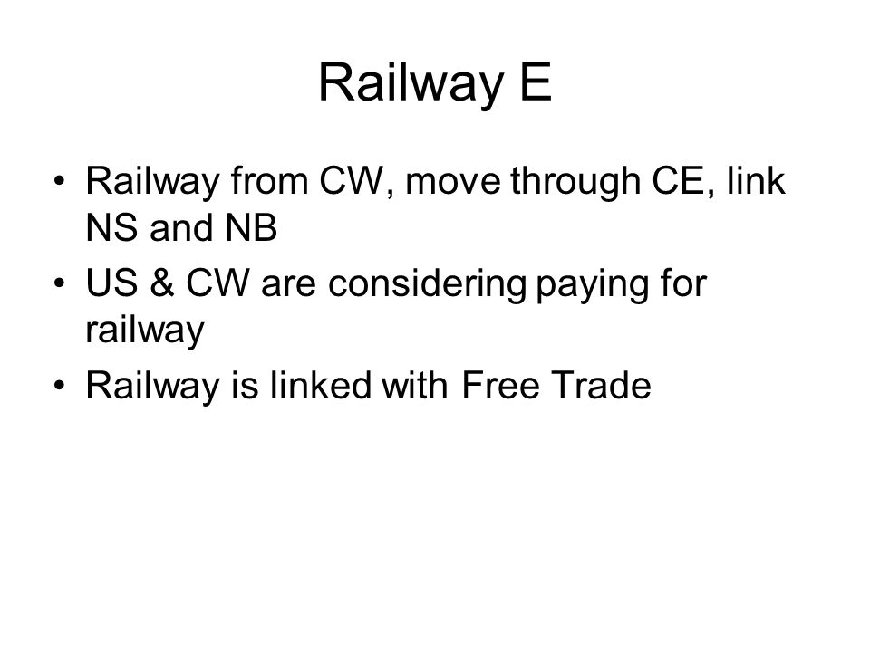 Railway –Each colony pays –CW pays for NS –Intercolonial –No connection to US Trade –Free Trade Defense –National army –Located in Toronto –Each colony contributes troops –CW pays Rep.