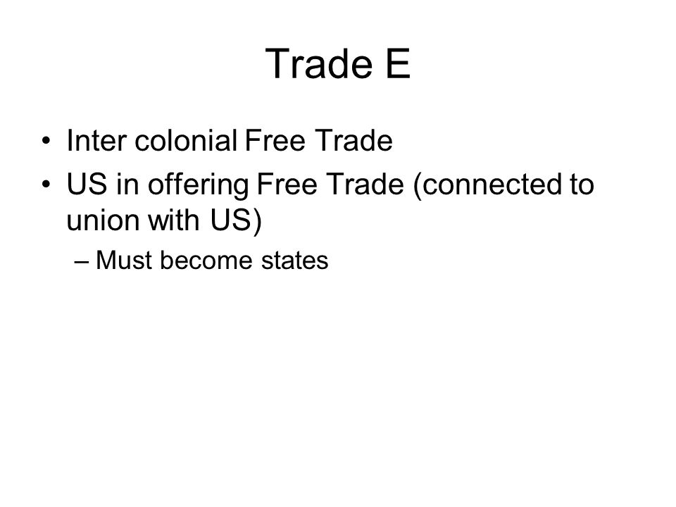 Trade E Inter colonial Free Trade US in offering Free Trade (connected to union with US) –Must become states