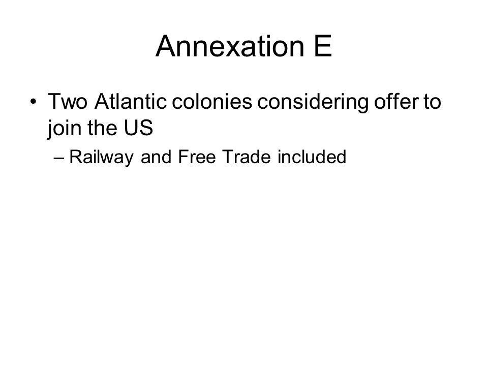 Annexation E Two Atlantic colonies considering offer to join the US –Railway and Free Trade included