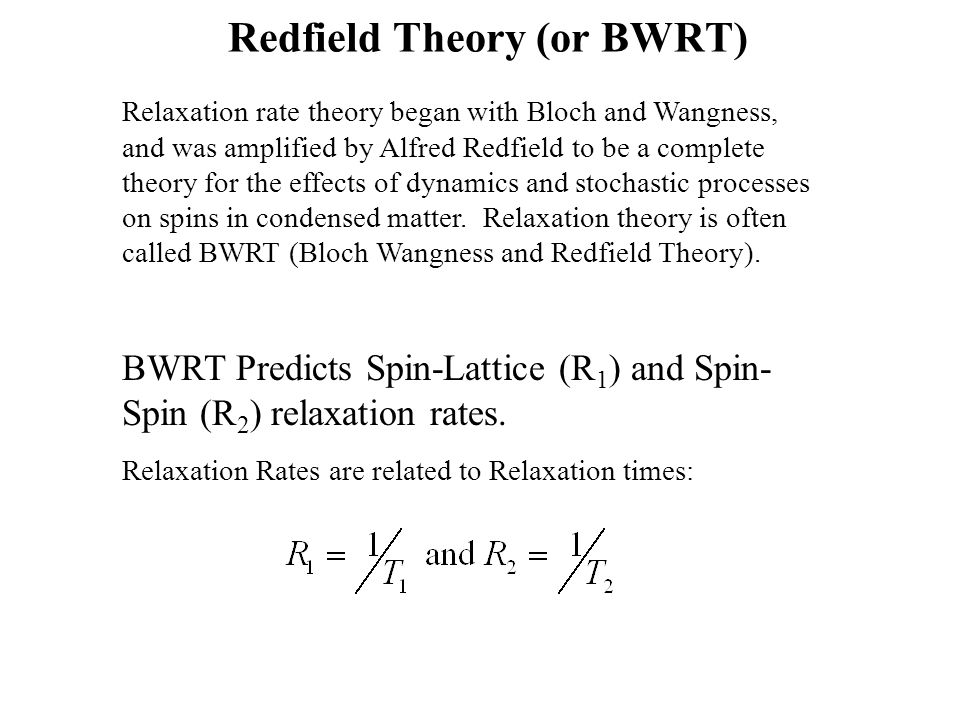 Redfield Theory (or BWRT) Relaxation rate theory began with Bloch and Wangness, and was amplified by Alfred Redfield to be a complete theory for the e