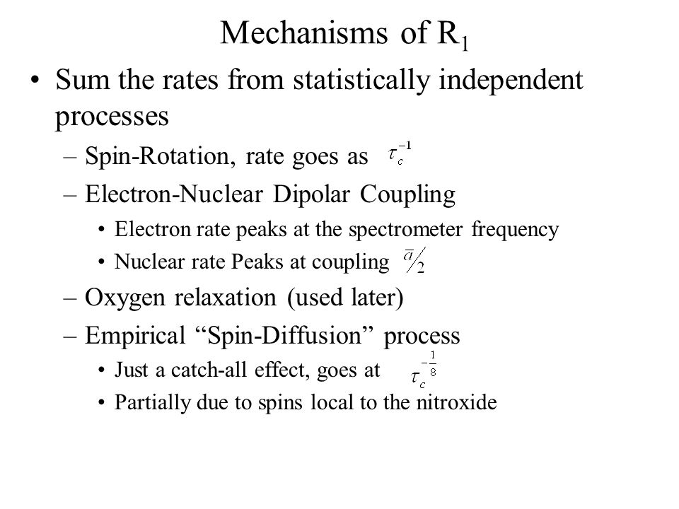 Mechanisms of R 1 Sum the rates from statistically independent processes –Spin-Rotation, rate goes as –Electron-Nuclear Dipolar Coupling Electron rate peaks at the spectrometer frequency Nuclear rate Peaks at coupling –Oxygen relaxation (used later) –Empirical Spin-Diffusion process Just a catch-all effect, goes at Partially due to spins local to the nitroxide