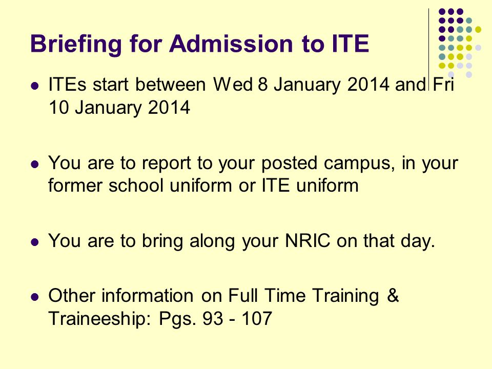Briefing for Admission to ITE ITEs start between Wed 8 January 2014 and Fri 10 January 2014 You are to report to your posted campus, in your former school uniform or ITE uniform You are to bring along your NRIC on that day.