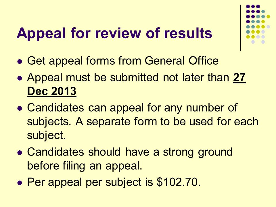 Appeal for review of results Get appeal forms from General Office Appeal must be submitted not later than 27 Dec 2013 Candidates can appeal for any number of subjects.