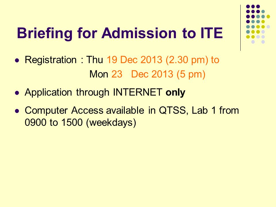 Briefing for Admission to ITE Registration : Thu 19 Dec 2013 (2.30 pm) to Mon 23 Dec 2013 (5 pm) Application through INTERNET only Computer Access available in QTSS, Lab 1 from 0900 to 1500 (weekdays)