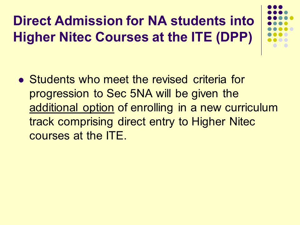 Direct Admission for NA students into Higher Nitec Courses at the ITE (DPP) Students who meet the revised criteria for progression to Sec 5NA will be given the additional option of enrolling in a new curriculum track comprising direct entry to Higher Nitec courses at the ITE.