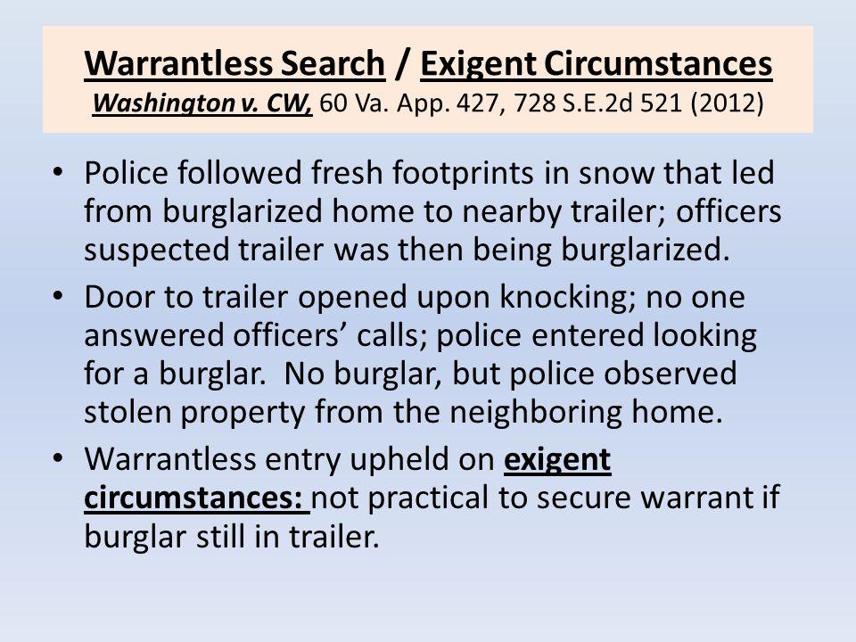 Warrantless Search / Exigent Circumstances Washington v. CW, 60 Va. App. 427, 728 S.E.2d 521 (2012) Police followed fresh footprints in snow that led