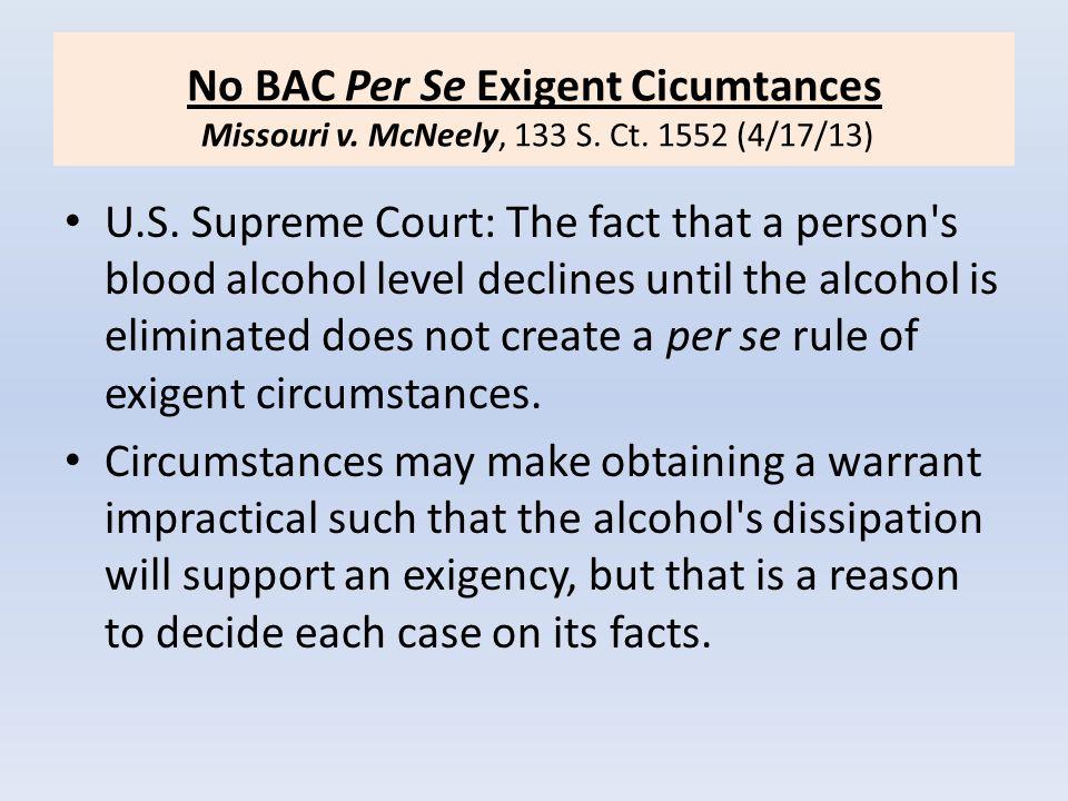 No BAC Per Se Exigent Cicumtances Missouri v. McNeely, 133 S. Ct. 1552 (4/17/13) U.S. Supreme Court: The fact that a person's blood alcohol level decl
