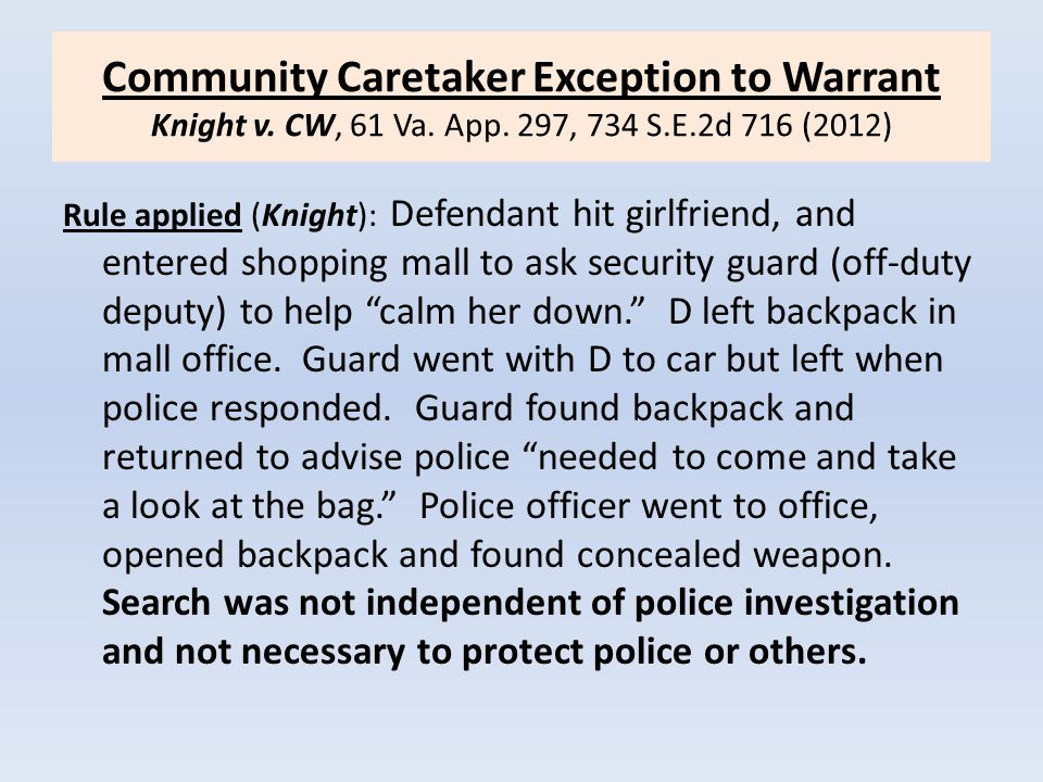 Community Caretaker Exception to Warrant Knight v. CW, 61 Va. App. 297, 734 S.E.2d 716 (2012) Rule applied (Knight): Defendant hit girlfriend, and ent