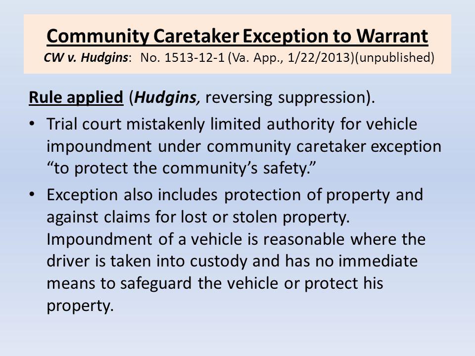 Community Caretaker Exception to Warrant CW v. Hudgins: No. 1513-12-1 (Va. App., 1/22/2013)(unpublished) Rule applied (Hudgins, reversing suppression)