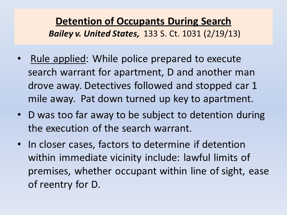 Detention of Occupants During Search Bailey v. United States, 133 S. Ct. 1031 (2/19/13) Rule applied: While police prepared to execute search warrant